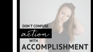 DON'T CONFUSE ACTION WITH ACCOMPLISHMENT